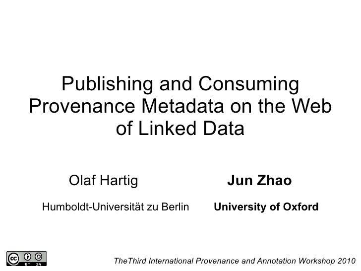 Publishing and Consuming Provenance Metadata on the Web of Linked Data Olaf Hartig  Jun Zhao Humboldt-Universität zu Berli...