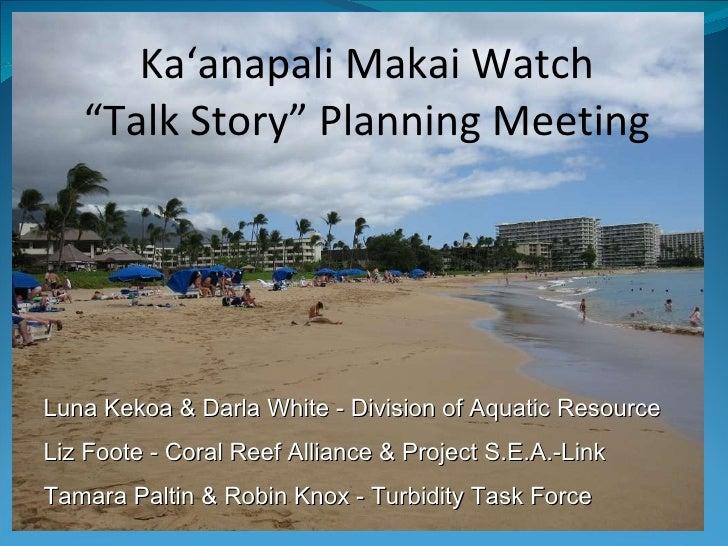 "Ka'anapali Makai Watch ""Talk Story"" Planning Meeting Luna Kekoa & Darla White - Division of Aquatic Resource Liz Foote - C..."