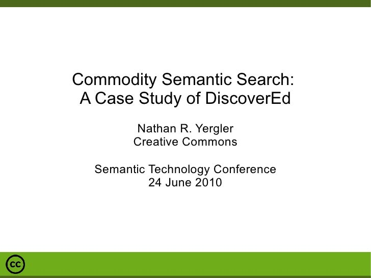 Commodity Semantic Search:  A Case Study of DiscoverEd Nathan R. Yergler Creative Commons Semantic Technology Conference 2...