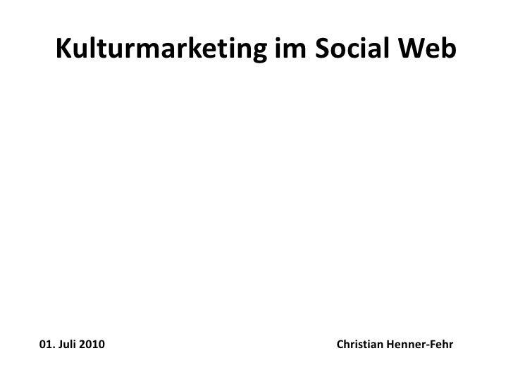 Kulturmarketing im Social Web<br />Christian Henner-Fehr<br />01. Juli2010<br />