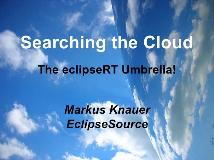 Searching the Cloud The eclipseRT Umbrella! Markus Knauer EclipseSource