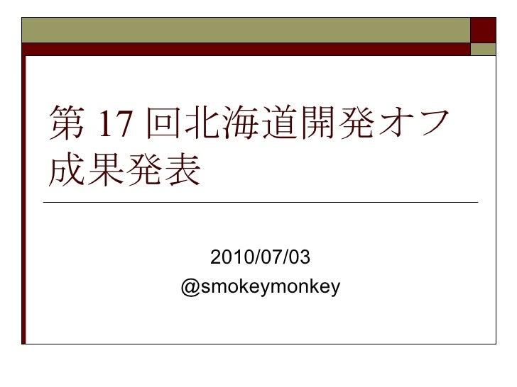 第 17 回北海道開発オフ 成果発表 2010/07/03 @smokeymonkey