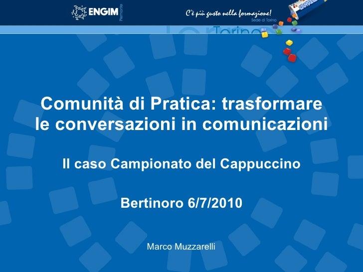 Comunità di Pratica: trasformare le conversazioni in comunicazioni Il caso Campionato del Cappuccino Bertinoro 6/7/2010 Ma...