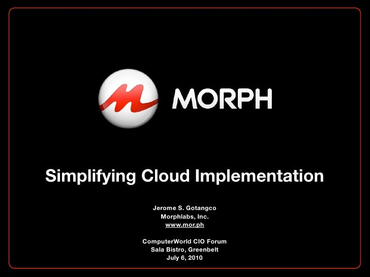 Simplifying Cloud Implementation              Jerome S. Gotangco                Morphlabs, Inc.                  www.mor.p...