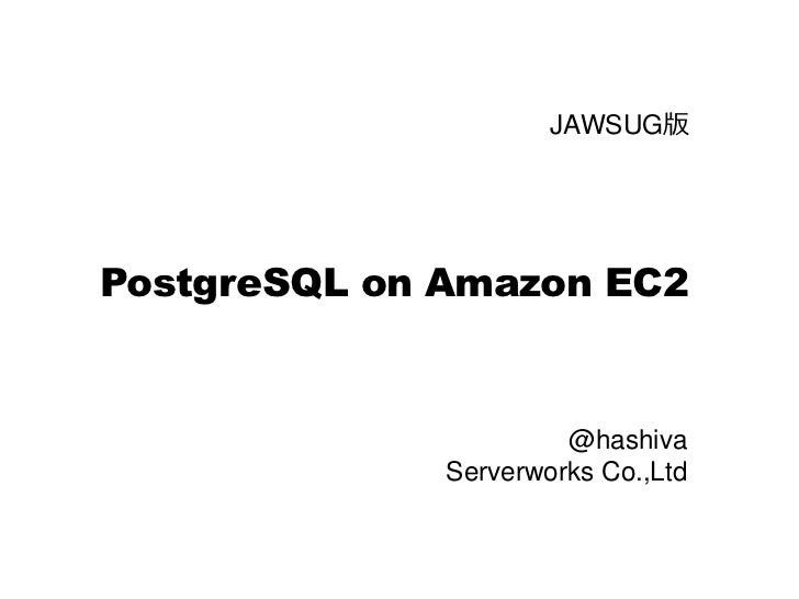 JAWSUG版     PostgreSQL on Amazon EC2                          @hashiva               Serverworks Co.,Ltd