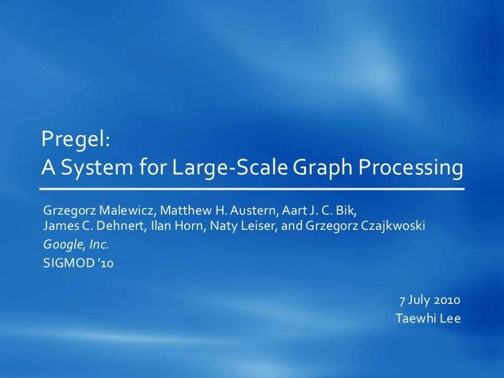 Pregel:A System for Large-Scale Graph ProcessingGrzegorz Malewicz, Matthew H. Austern, Aart J. C. Bik,James C. Dehnert, Il...