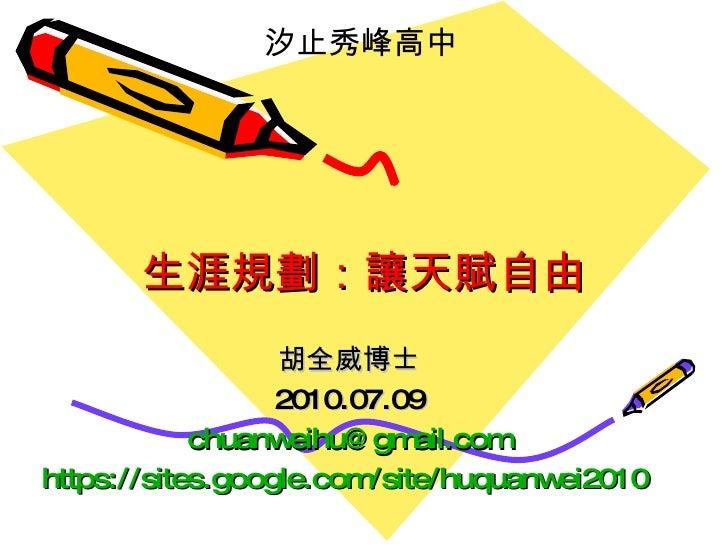 生涯規劃:讓天賦自由 胡全威博士 2010.07.09 [email_address] https://sites.google.com/site/huquanwei2010   汐止秀峰高中