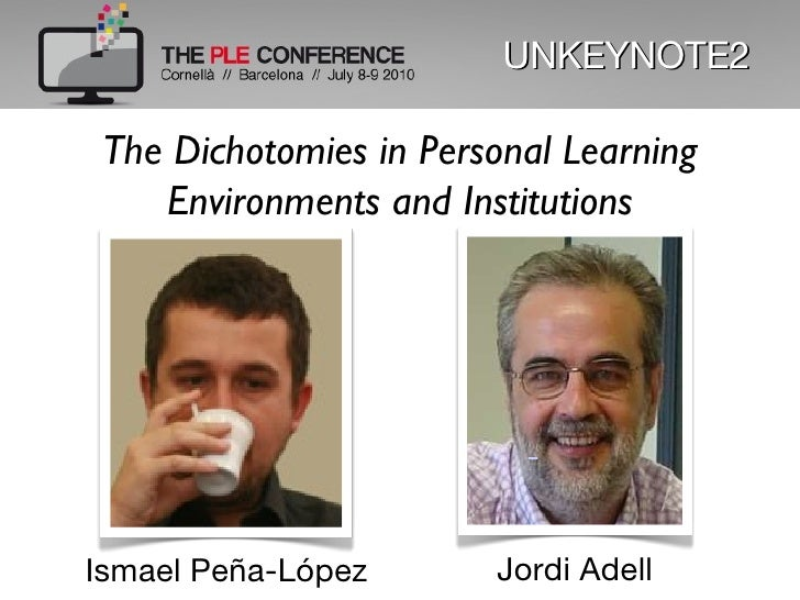 UNKEYNOTE2 The Dichotomies in Personal Learning Environments and Institutions Ismael Peña-López Jordi Adell