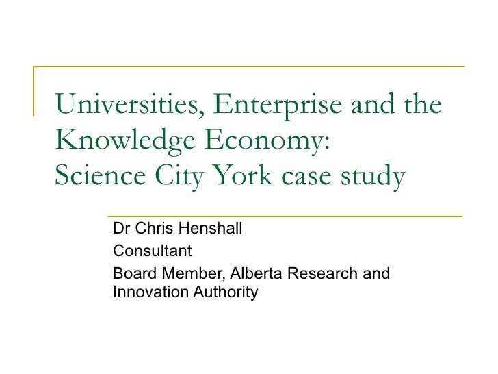 Universities, Enterprise and the Knowledge Economy: Science City York case study Dr Chris Henshall Consultant Board Member...