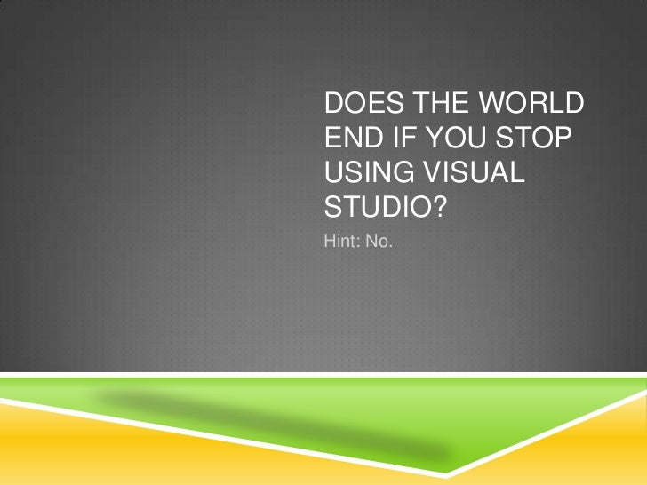 Does the world end if you stop using Visual Studio?<br />Hint: No.<br />