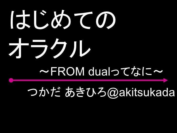 はじめての オラクル  ~FROM dualってなに~ つかだ あきひろ@akitsukada