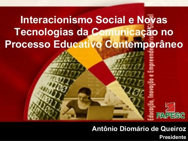 Antônio Diomário de Queiroz Presidente Interacionismo Social e Novas Tecnologias da Comunicação no Processo Educativo Cont...