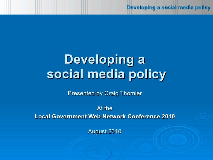 Presented by Craig Thomler At the Local Government Web Network Conference 2010 August 2010 Developing a  social media policy