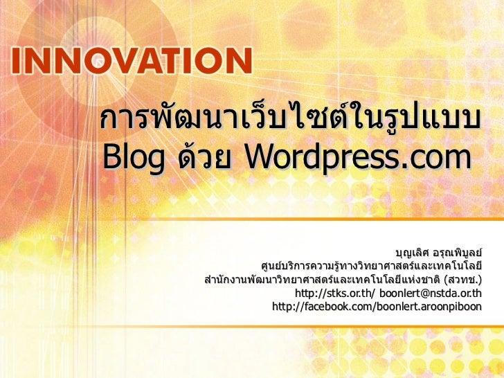 การพัฒนาเว็บไซต์ในรูปแบบ  Blog  ด้วย  Wordpress.com  บุญเลิศ อรุณพิบูลย์ ศูนย์บริการความรู้ทางวิทยาศาสตร์และเทคโนโลยี สำนั...