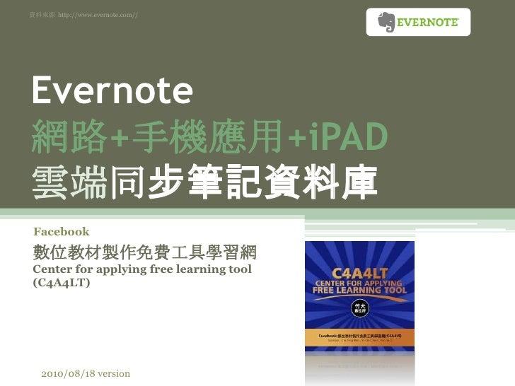資料來源  http://www.evernote.com//<br />Evernote網路+手機應用+iPAD雲端同步筆記資料庫<br />Facebook<br />數位教材製作免費工具學習網 Center for applying fr...