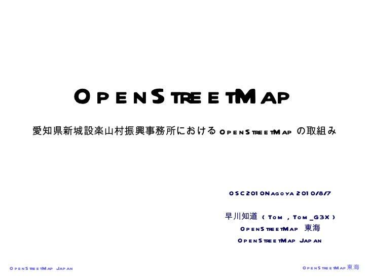 OpenStreetMap 愛知県新城設楽山村振興事務所における OpenStreetMap の取組み OSC2010Nagoya 2010/8/7 早川知道  ( Tom , Tom_G3X ) OpenStreetMap  東海 OpenS...
