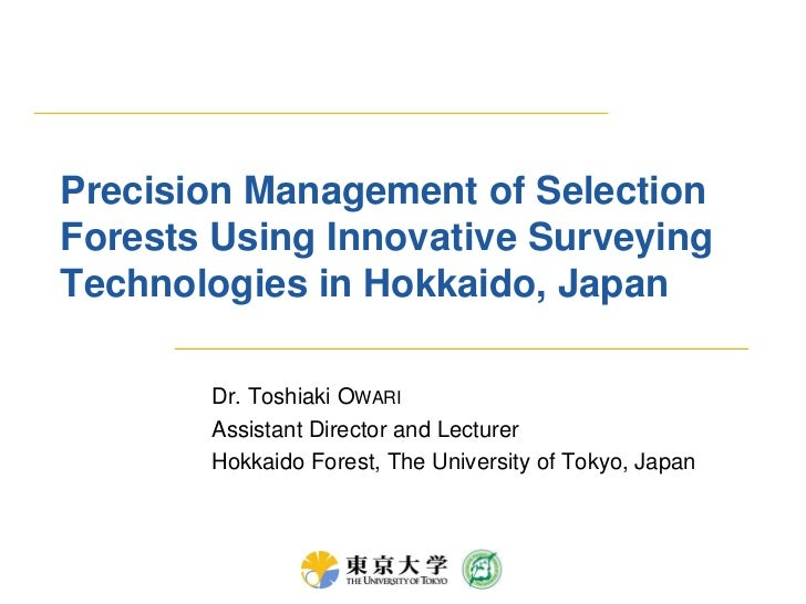 Precision Management of Selection Forests Using Innovative Surveying Technologies in Hokkaido, Japan<br />Dr. Toshiaki Owa...