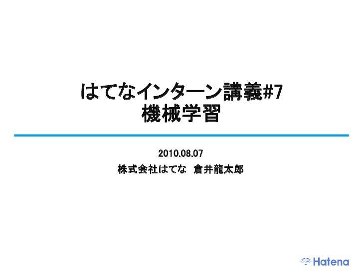 はてなインターン講義#7    機械学習       2010.08.07   株式会社はてな 倉井龍太郎