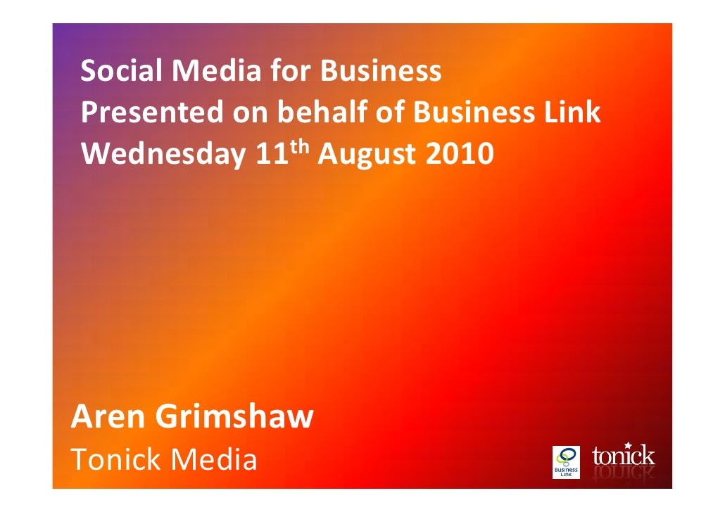 Social Media for Business Presented on behalf of Business Link Wednesday 11th August 2010     Aren Grimshaw Tonick Media