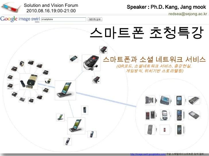 Solution and Vision Forum<br />2010.08.16.19:00-21:00<br />Speaker: Ph.D. Kang, Jang mook<br />redsea@sejong.ac.kr<br />스마...