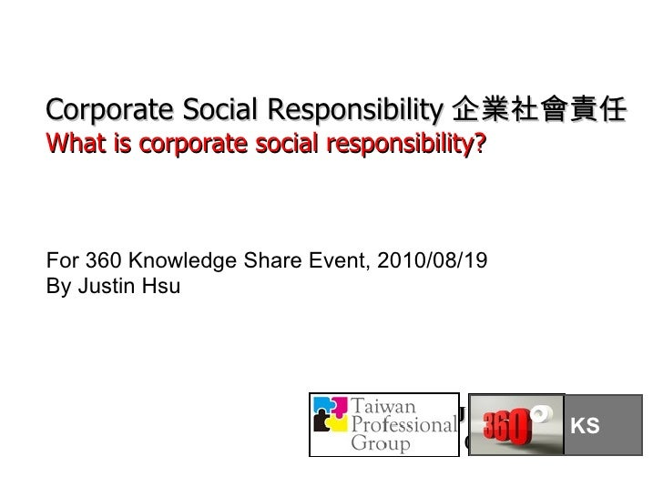Justin Hsu 2010/08/19 For 360 Knowledge Share Event, 2010/08/19 By Justin Hsu Corporate Social Responsibility 企業社會責任 What ...