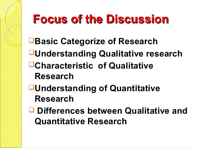 Focus of the DiscussionFocus of the Discussion Basic Categorize of Research Understanding Qualitative research Characte...
