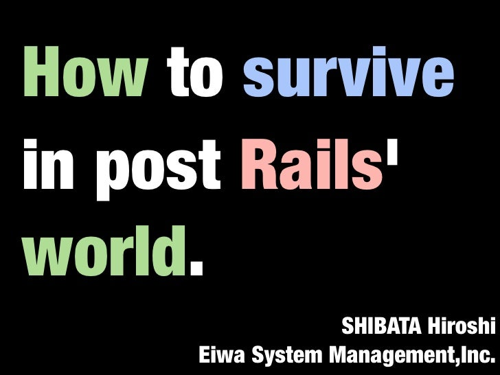 How to survive in post Rails' world.                   SHIBATA Hiroshi      Eiwa System Management,Inc.