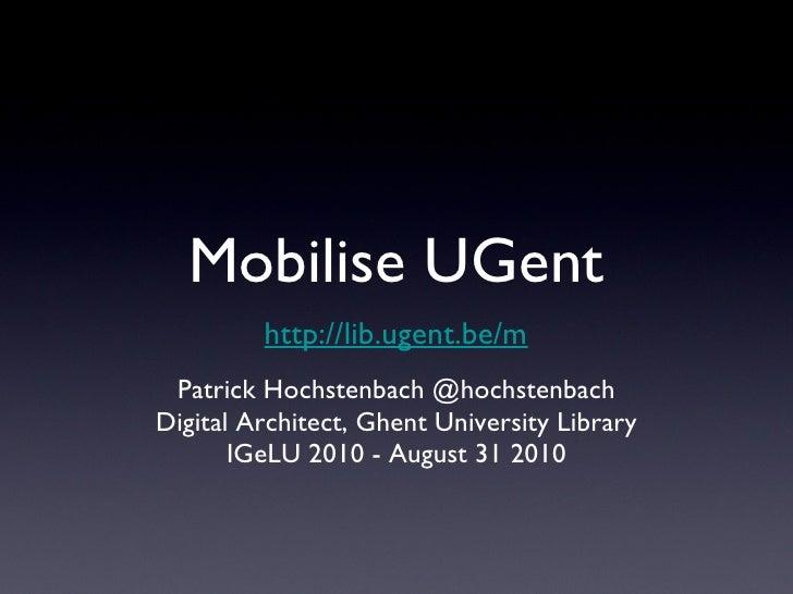 Mobilise UGent <ul><li>Patrick Hochstenbach @hochstenbach </li></ul><ul><li>Digital Architect, Ghent University Library </...