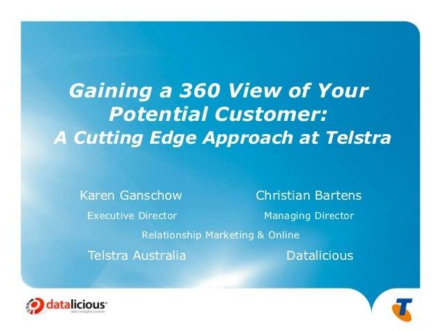 Gaining a 360 View of Your    Potential Customer:A Cutting Edge Approach at Telstra  Karen Ganschow                   Chri...