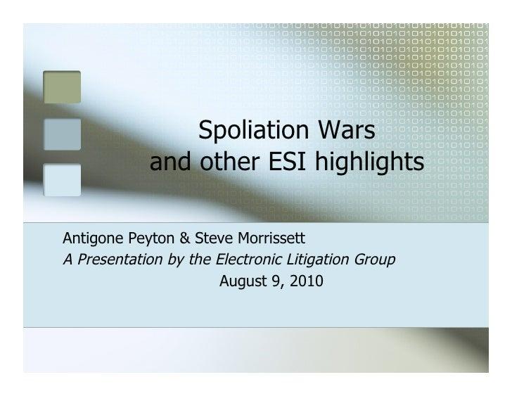 Spoliation Wars            and other ESI highlightsAntigone Peyton & Steve MorrissettA Presentation by the Electronic Liti...