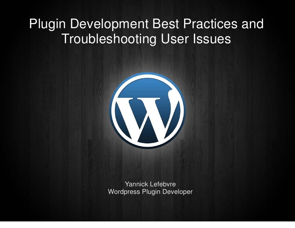 Plugin Development Best Practices and      Troubleshooting User Issues                     Yannick Lefebvre             Wo...