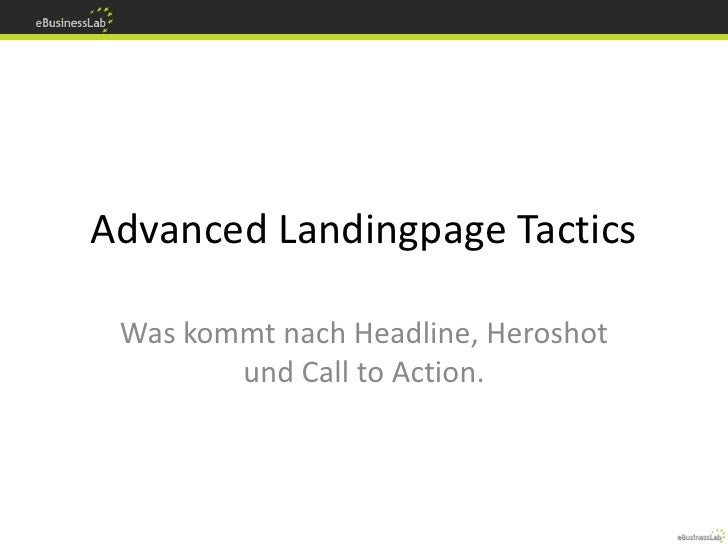 Advanced Landingpage Tactics   Was kommt nach Headline, Heroshot         und Call to Action.