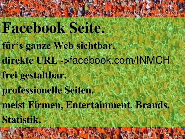 Facebook Seite.<br />für's ganze Web sichtbar.<br />direkte URL ->facebook.com/INMCH<br />frei gestaltbar.<br />profession...