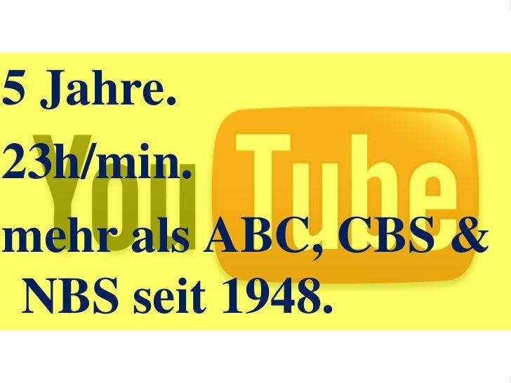 5 Jahre.<br />23h/min.<br />mehr als ABC, CBS & NBS seit 1948.<br />Youtube.<br />