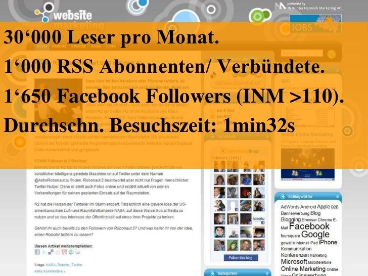 30'000 Leser pro Monat.<br />1'000 RSS Abonnenten/ Verbündete.<br />1'650 FacebookFollowers (INM >110).<br />Durchschn. Be...