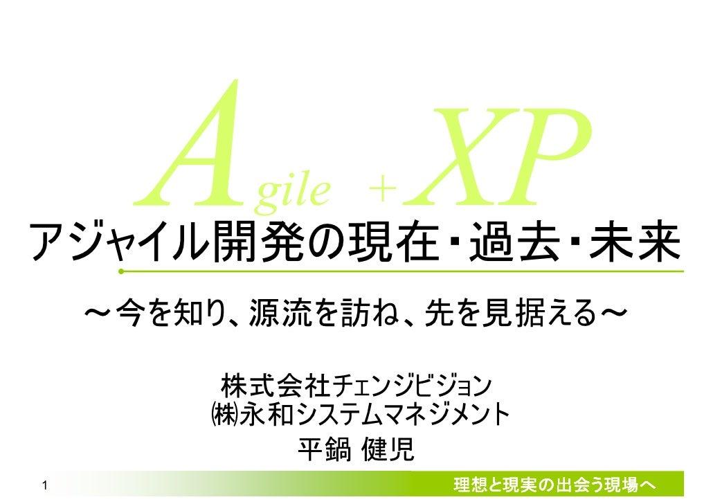 gile + アジャイル開発の現在・過去・未来                  XP     ~今を知り、源流を訪ね、先を見据える~             ㈱チェンジビジョン            平鍋 健児 1              ...