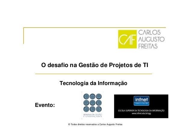 O desafio na Gestão de Projetos de TI Tecnologia da Informação © Todos direitos reservados a Carlos Augusto Freitas Evento:
