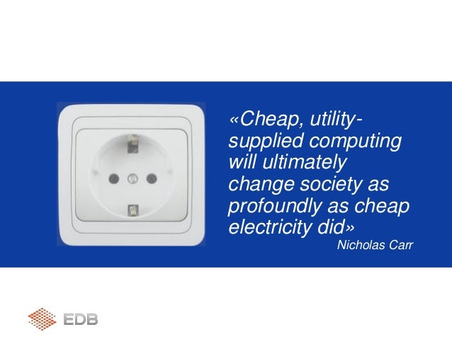 «Cheap, utility- supplied computing will ultimately change society as profoundly as cheap electricity did» Nicholas Carr