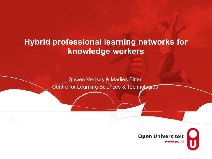 Hybrid professional learning networks for knowledge workers Steven Verjans & Marlies Bitter Centre for Learning Sciences &...
