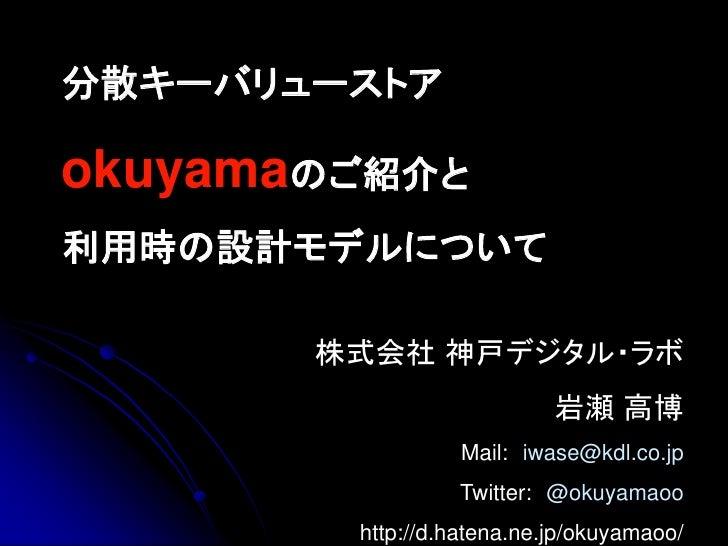 分散キーバリューストア  okuyamaのご紹介と 利用時の設計モデルについて         株式会社 神戸デジタル・ラボ                            岩瀬 高博                   Mail: iw...