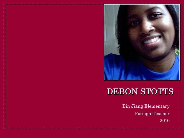 DEBON STOTTS <ul><li>Bin Jiang Elementary </li></ul><ul><li>Foreign Teacher </li></ul><ul><li>2010 </li></ul>