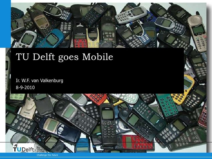 TU Delft goes Mobile<br />Ir. W.F. van Valkenburg<br />