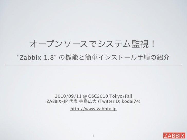 """オープンソースでシステム監視!""""Zabbix 1.8"""" の機能と簡単インストール手順の紹介        2010/09/11 @ OSC2010 Tokyo/Fall     ZABBIX-JP 代表 寺島広大 (TwitterID: kod..."""