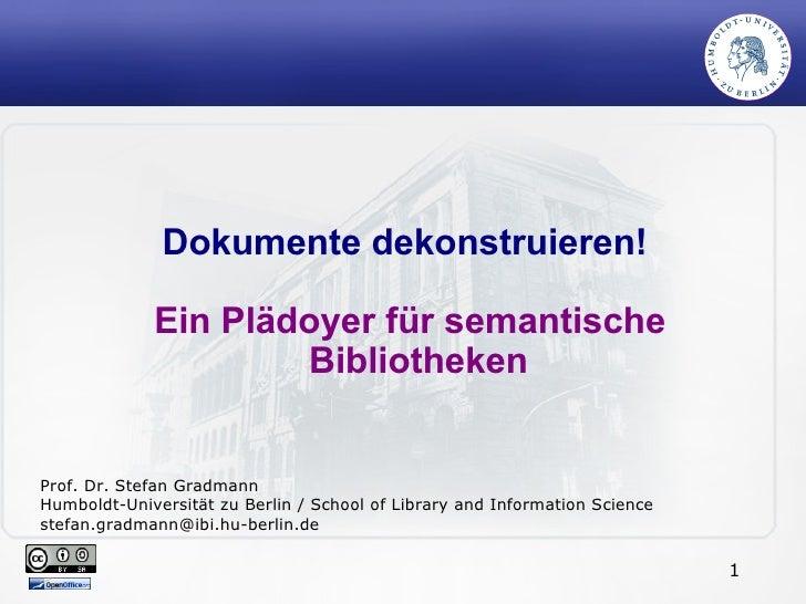 Dokumente dekonstruieren!  Ein Plädoyer für semantische Bibliotheken Prof. Dr. Stefan Gradmann Humboldt-Universität zu Ber...