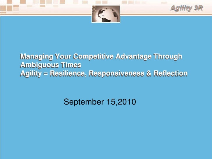 Managing Your Competitive Advantage ThroughAmbiguous TimesAgility = Resilience, Responsiveness & Reflection            Sep...