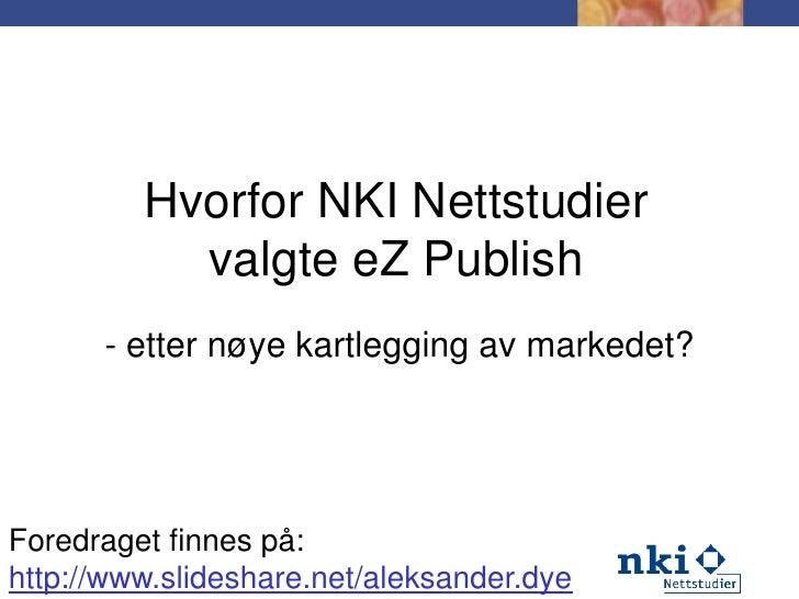 Hvorfor NKI Nettstudier valgte eZPublish<br />- etter nøye kartlegging av markedet?<br />Foredraget finnes på:<br />http:/...