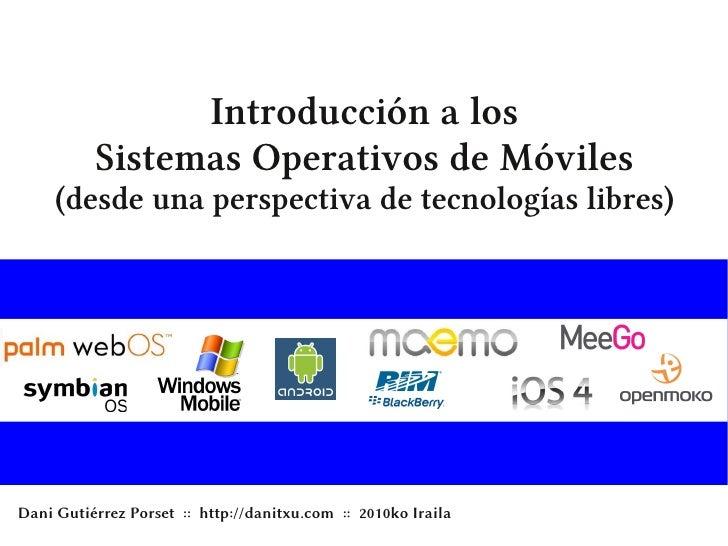 Introducción a los           Sistemas Operativos de Móviles      (desde una perspectiva de tecnologías libres)     Dani Gu...