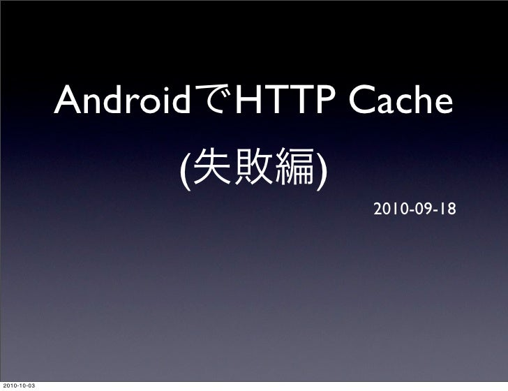 Android HTTP Cache                   (     )                             2010-09-18     2010-10-03