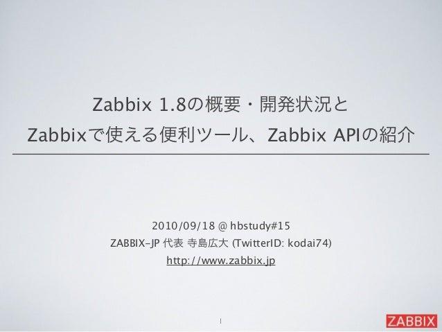 2010/09/18 @ hbstudy#15 ZABBIX-JP 代表 寺島広大 (TwitterID: kodai74) http://www.zabbix.jp 1 Zabbix 1.8の概要・開発状況と Zabbixで使える便利ツー...
