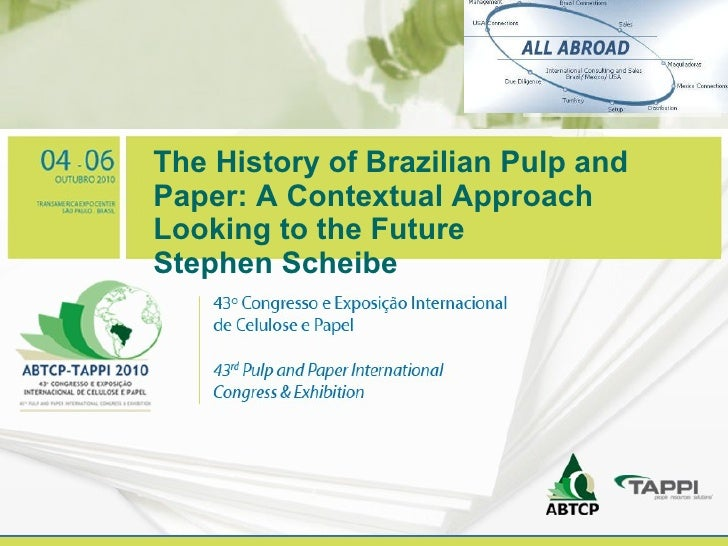 The History of Brazilian Pulp and Paper: A Contextual Approach Looking to the Future Stephen Scheibe Your logo